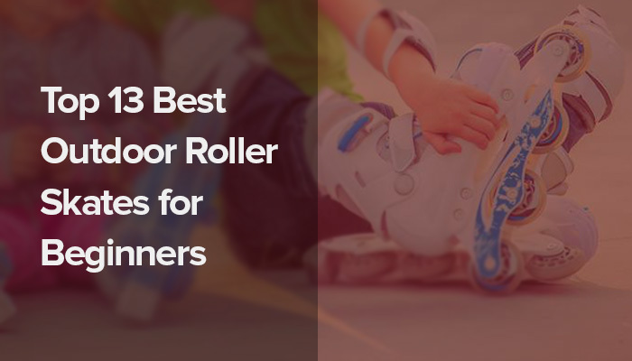 Top 13 Best Outdoor Roller Skates for Beginners.